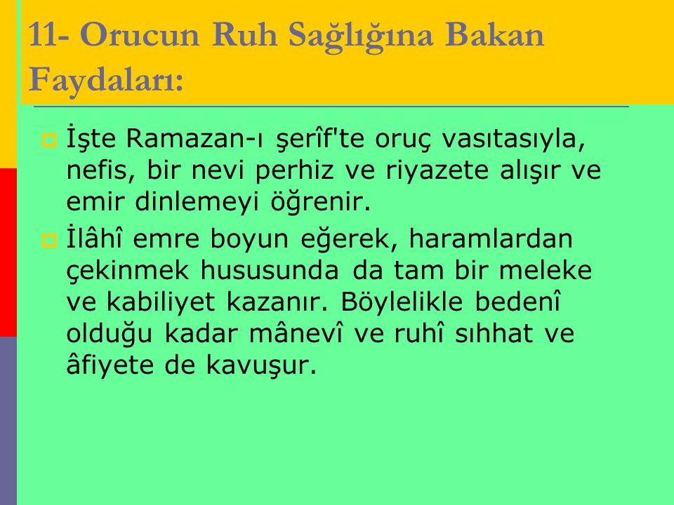 11- Orucun Ruh Sağlığına Bakan Faydaları:  İşte Ramazan-ı şerîf'te oruç vasıtasıyla, nefis, bir nevi perhiz ve riyazete alışır ve emir dinlemeyi öğre