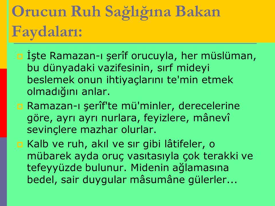 Orucun Ruh Sağlığına Bakan Faydaları:  İşte Ramazan-ı şerîf orucuyla, her müslüman, bu dünyadaki vazifesinin, sırf mideyi beslemek onun ihtiyaçlarını