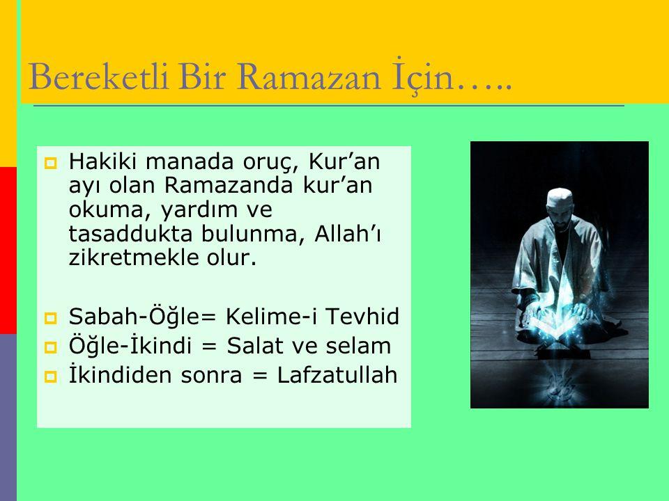 Bereketli Bir Ramazan İçin…..  Hakiki manada oruç, Kur'an ayı olan Ramazanda kur'an okuma, yardım ve tasaddukta bulunma, Allah'ı zikretmekle olur. 