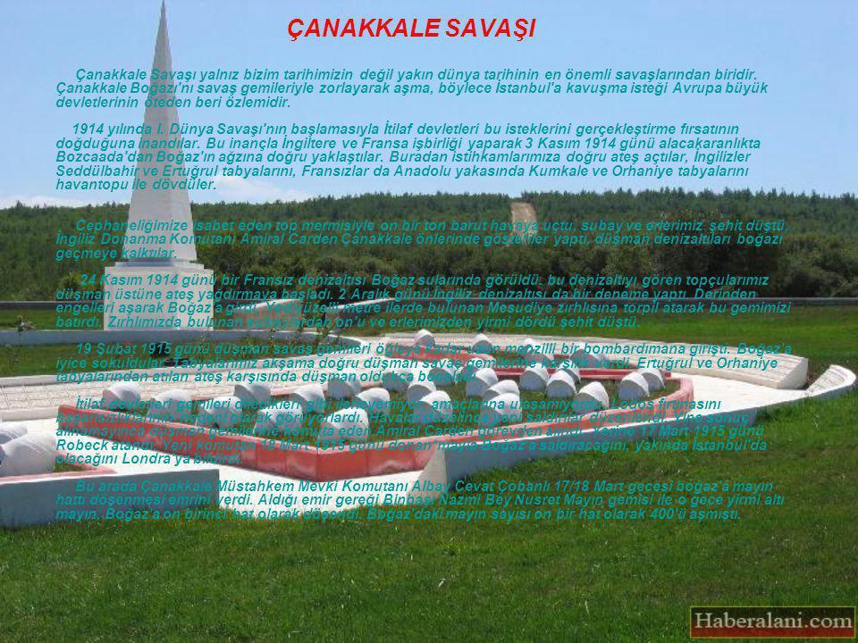 ÇANAKKALE SAVAŞI Çanakkale Savaşı yalnız bizim tarihimizin değil yakın dünya tarihinin en önemli savaşlarından biridir. Çanakkale Boğazı'nı savaş gemi