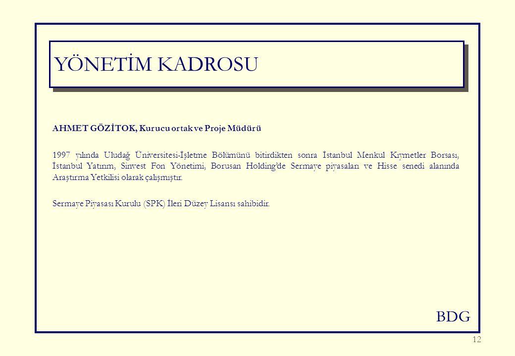 BDG 12 YÖNETİM KADROSU AHMET GÖZİTOK, Kurucu ortak ve Proje Müdürü 1997 yılında Uludağ Üniversitesi-İşletme Bölümünü bitirdikten sonra İstanbul Menkul Kıymetler Borsası, İstanbul Yatırım, Sinvest Fon Yönetimi, Borusan Holding'de Sermaye piyasaları ve Hisse senedi alanında Araştırma Yetkilisi olarak çalışmıştır.