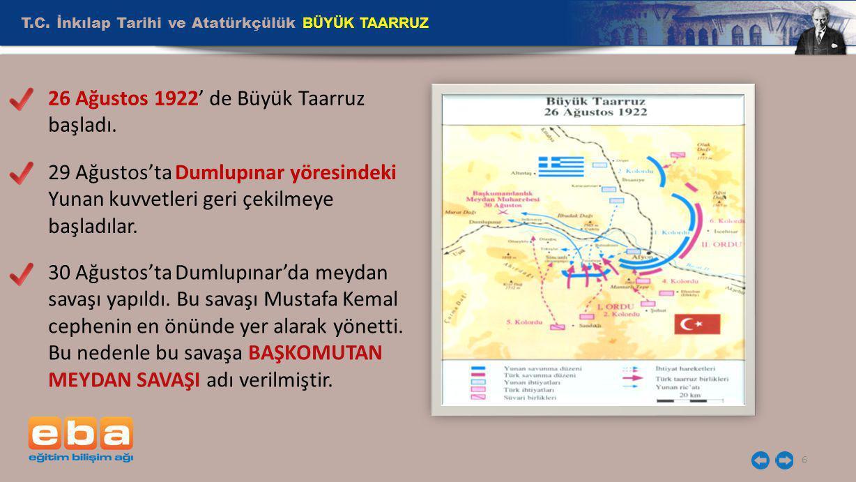 T.C. İnkılap Tarihi ve Atatürkçülük BÜYÜK TAARRUZ 6 26 Ağustos 1922' de Büyük Taarruz başladı. 29 Ağustos'ta Dumlupınar yöresindeki Yunan kuvvetleri g