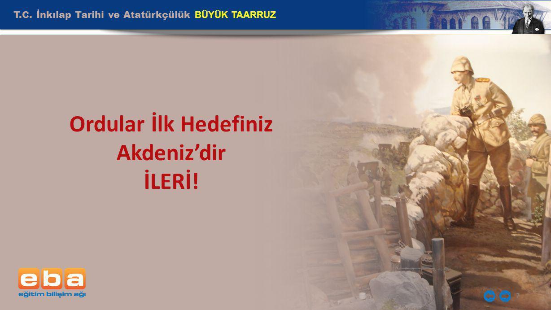 T.C. İnkılap Tarihi ve Atatürkçülük BÜYÜK TAARRUZ 7 Ordular İlk Hedefiniz Akdeniz'dir İLERİ!