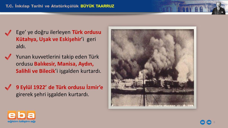 T.C. İnkılap Tarihi ve Atatürkçülük BÜYÜK TAARRUZ 8 Ege' ye doğru ilerleyen Türk ordusu Kütahya, Uşak ve Eskişehir'i geri aldı. Yunan kuvvetlerini tak