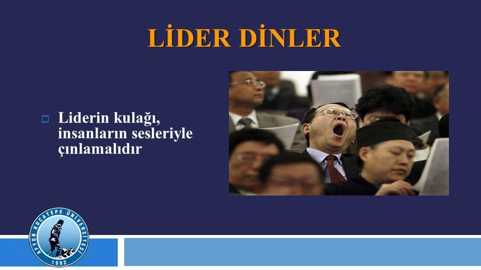 LİDER DİNLER  Liderin kulağı, insanların sesleriyle çınlamalıdır