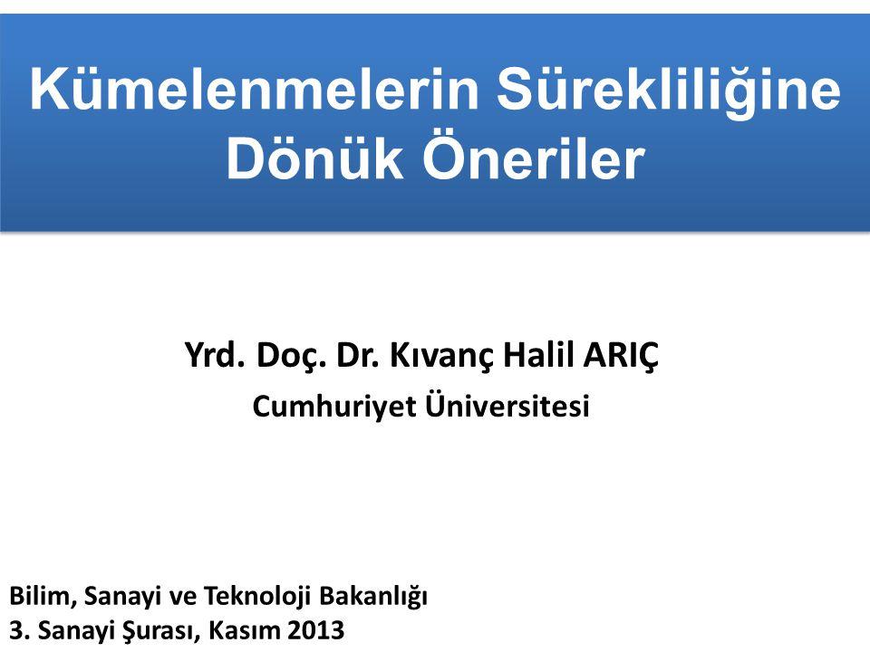 Kümelenmelerin Sürekliliğine Dönük Öneriler Yrd. Doç. Dr. Kıvanç Halil ARIÇ Cumhuriyet Üniversitesi Bilim, Sanayi ve Teknoloji Bakanlığı 3. Sanayi Şur
