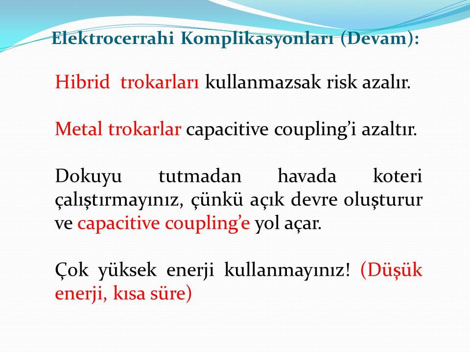 Hibrid trokarları kullanmazsak risk azalır. Metal trokarlar capacitive coupling'i azaltır. Dokuyu tutmadan havada koteri çalıştırmayınız, çünkü açık d