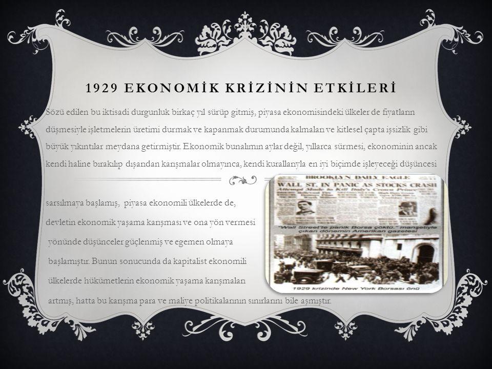1929 EKONOMİK KRİZİNİN ETKİLERİ Sözü edilen bu iktisadi durgunluk birkaç yıl sürüp gitmiş, piyasa ekonomisindeki ülkeler de fiyatların düşmesiyle işle