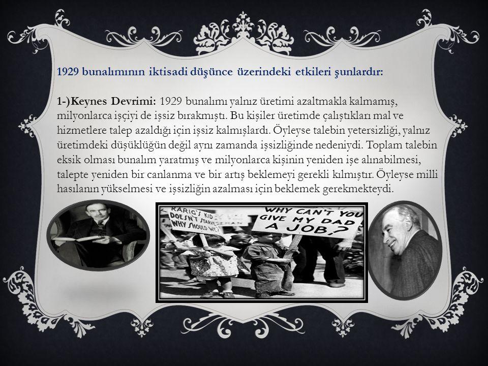 1929 bunalımının iktisadi düşünce üzerindeki etkileri şunlardır: 1-)Keynes Devrimi: 1929 bunalımı yalnız üretimi azaltmakla kalmamış, milyonlarca işçi