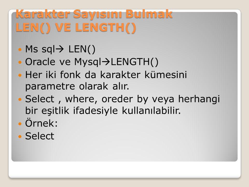 Karakter Sayısını Bulmak LEN() VE LENGTH() Ms sql  LEN() Oracle ve Mysql  LENGTH() Her iki fonk da karakter kümesini parametre olarak alır. Select,