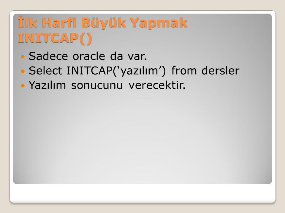 İlk Harfi Büyük Yapmak INITCAP() Sadece oracle da var. Select INITCAP('yazılım') from dersler Yazılım sonucunu verecektir.