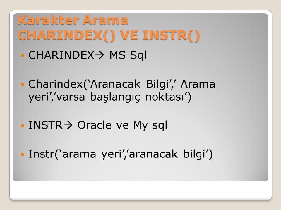 Karakter Arama CHARINDEX() VE INSTR() CHARINDEX  MS Sql Charindex('Aranacak Bilgi',' Arama yeri','varsa başlangıç noktası') INSTR  Oracle ve My sql