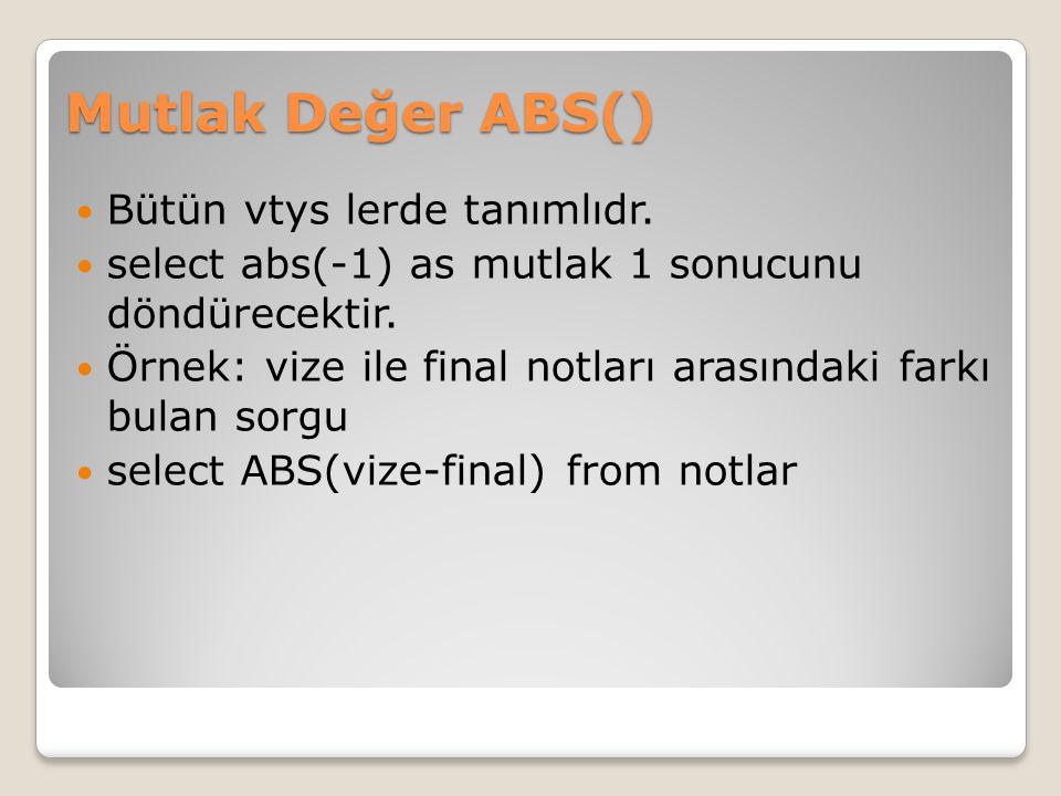 Mutlak Değer ABS() Bütün vtys lerde tanımlıdr. select abs(-1) as mutlak 1 sonucunu döndürecektir. Örnek: vize ile final notları arasındaki farkı bulan