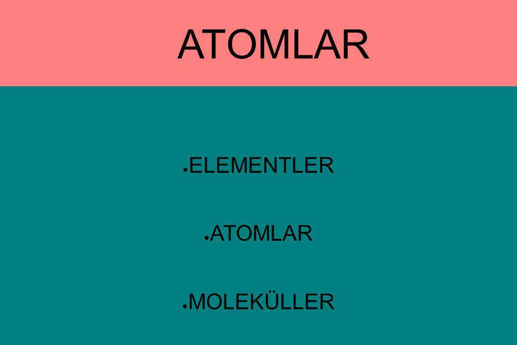 ATOMLAR ● ELEMENTLER ● ATOMLAR ● MOLEKÜLLER