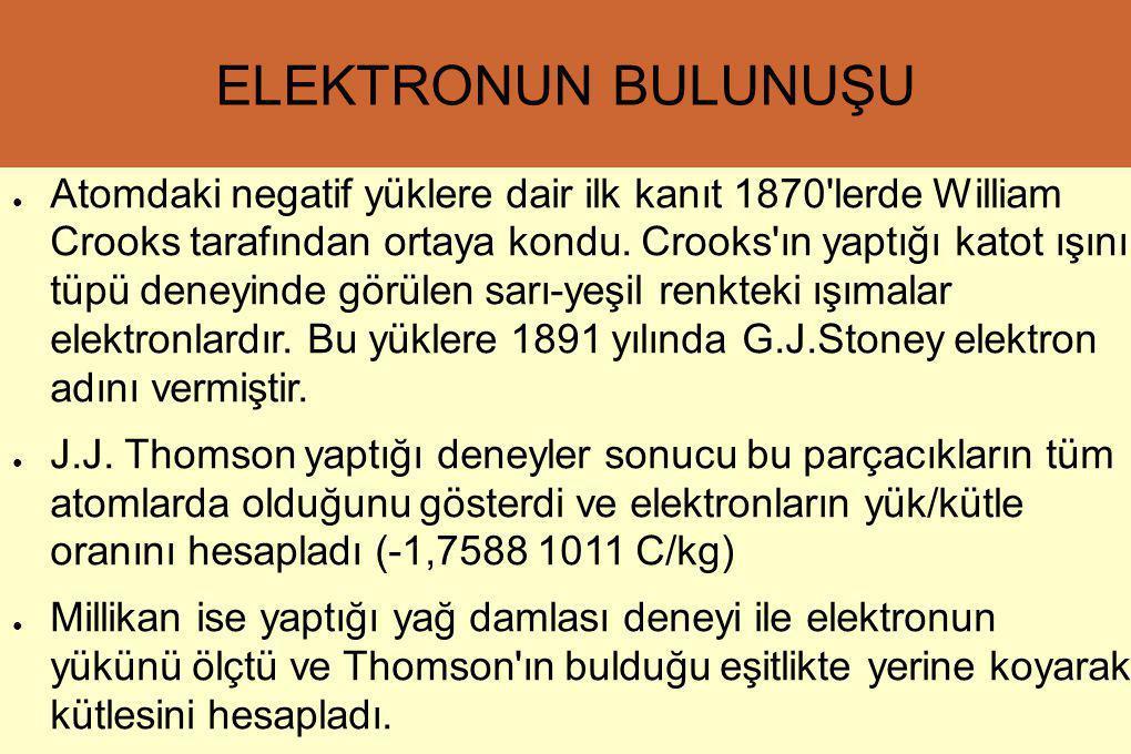 ELEKTRONUN BULUNUŞU ● Atomdaki negatif yüklere dair ilk kanıt 1870'lerde William Crooks tarafından ortaya kondu. Crooks'ın yaptığı katot ışını tüpü de