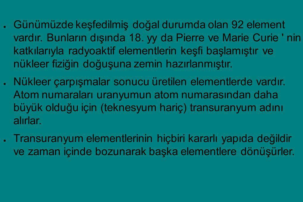 ● Günümüzde keşfedilmiş doğal durumda olan 92 element vardır. Bunların dışında 18. yy da Pierre ve Marie Curie ' nin katkılarıyla radyoaktif elementle