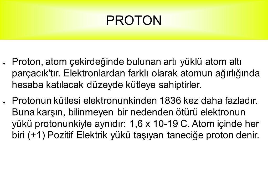 PROTON ● Proton, atom çekirdeğinde bulunan artı yüklü atom altı parçacık'tır. Elektronlardan farklı olarak atomun ağırlığında hesaba katılacak düzeyde