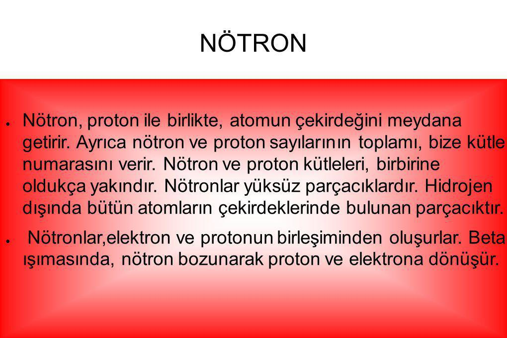 NÖTRON ● Nötron, proton ile birlikte, atomun çekirdeğini meydana getirir. Ayrıca nötron ve proton sayılarının toplamı, bize kütle numarasını verir. Nö