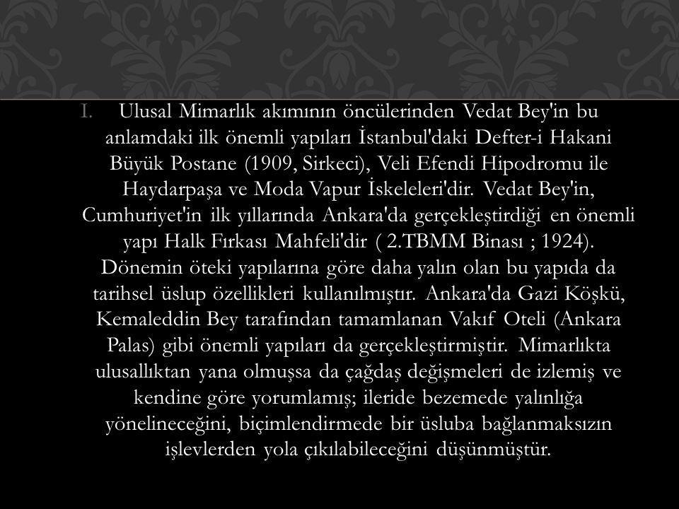 I.Ulusal Mimarlık akımının öncülerinden Vedat Bey in bu anlamdaki ilk önemli yapıları İstanbul daki Defter-i Hakani Büyük Postane (1909, Sirkeci), Veli Efendi Hipodromu ile Haydarpaşa ve Moda Vapur İskeleleri dir.