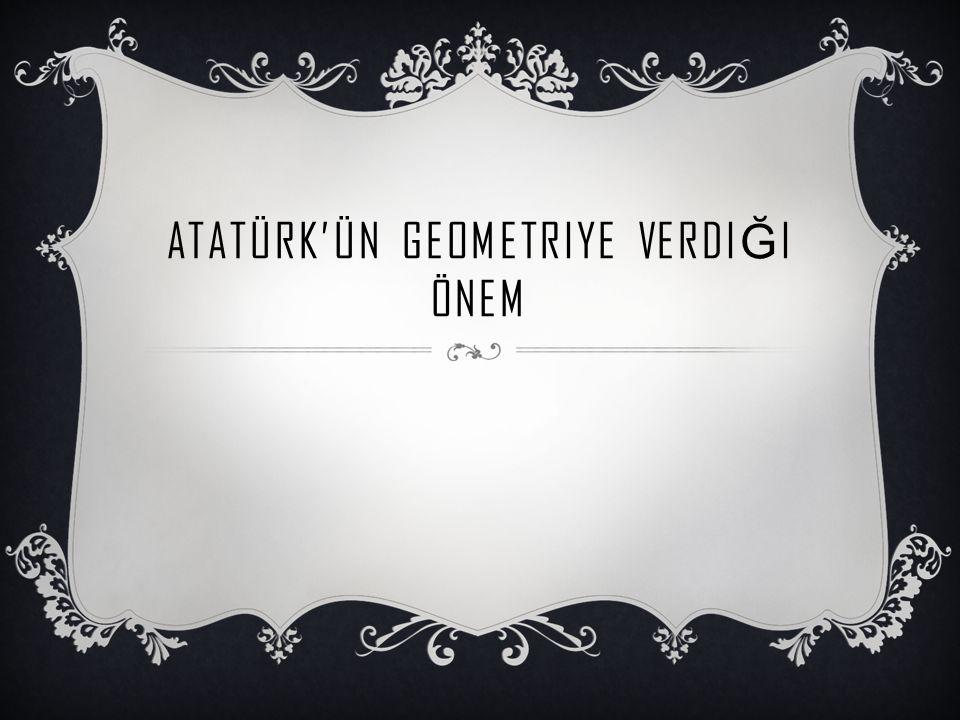 ATATÜRK VE GEOMETRI  Atatürk Selanik Askeri Rüşdiyesinde iken Matematik dersindeki başarısı ile öğretmeni Yüzbaşı Mustafa Efendi nin gözüne girmiş ve bunun sonucu olarak isminin sonuna Kemal ismi eklenmiştir.