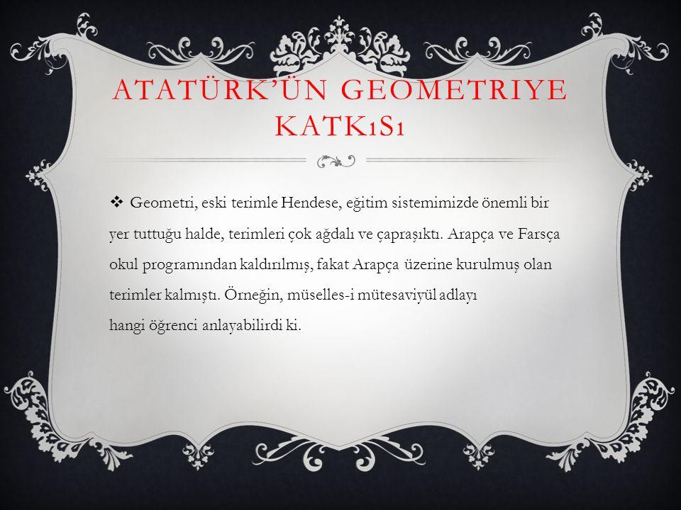 ATATÜRK'ÜN GEOMETRIYE KATKıSı  Geometri, eski terimle Hendese, eğitim sistemimizde önemli bir yer tuttuğu halde, terimleri çok ağdalı ve çapraşıktı.