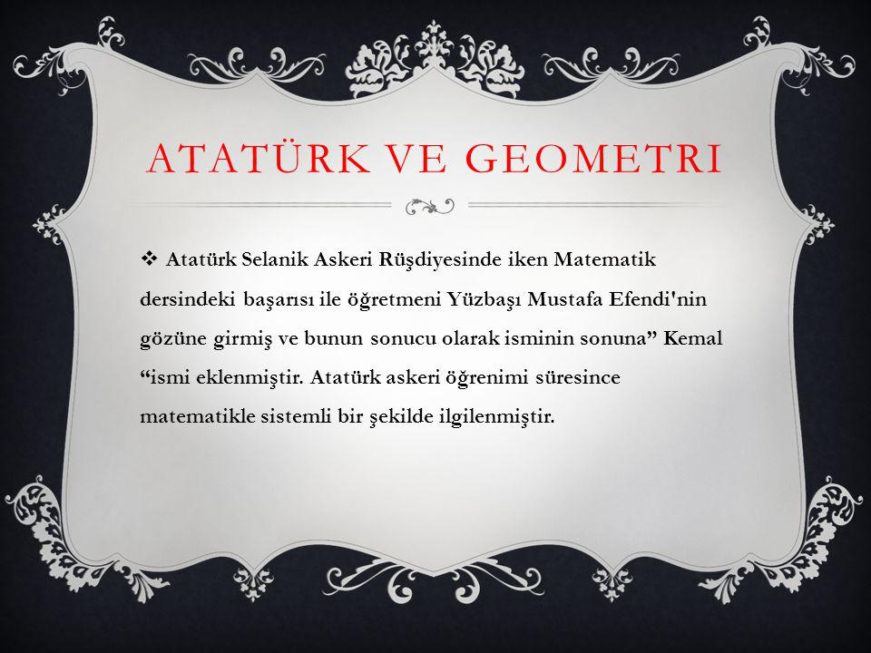 ATATÜRK VE GEOMETRI  Atatürk Selanik Askeri Rüşdiyesinde iken Matematik dersindeki başarısı ile öğretmeni Yüzbaşı Mustafa Efendi'nin gözüne girmiş ve