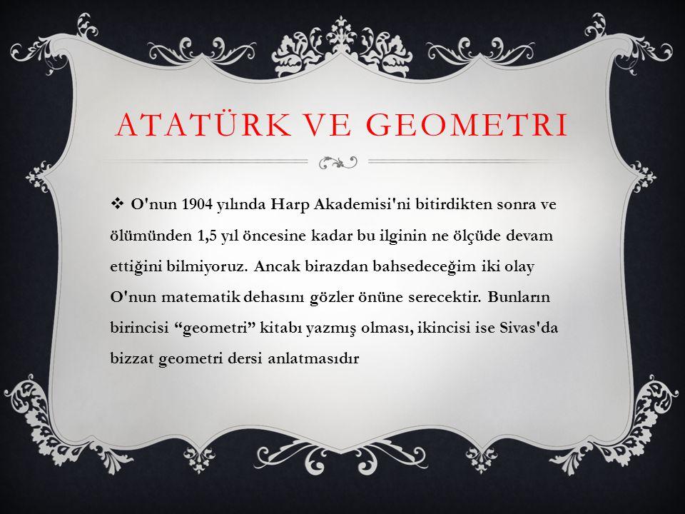 ATATÜRK VE GEOMETRI  O'nun 1904 yılında Harp Akademisi'ni bitirdikten sonra ve ölümünden 1,5 yıl öncesine kadar bu ilginin ne ölçüde devam ettiğini b