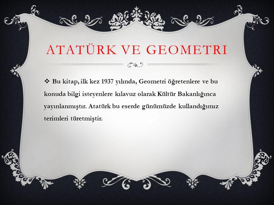 ATATÜRK VE GEOMETRI  Bu kitap, ilk kez 1937 yılında, Geometri öğretenlere ve bu konuda bilgi isteyenlere kılavuz olarak Kültür Bakanlığınca yayınlanm