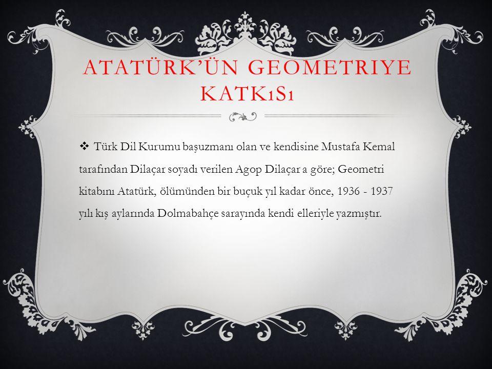 ATATÜRK'ÜN GEOMETRIYE KATKıSı  Türk Dil Kurumu başuzmanı olan ve kendisine Mustafa Kemal tarafından Dilaçar soyadı verilen Agop Dilaçar a göre; Geome