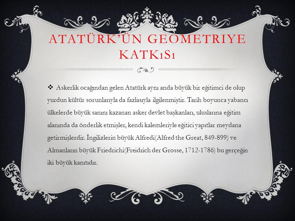 ATATÜRK'ÜN GEOMETRIYE KATKıSı  Geometri kitabının kapağında önemle belirtildiği üzere, Atatürk ün bu yapıtı, geometri öğretenlerle, bu konuda kitap yazacaklara kılavuz olarak Kültür Bakanlığınca neşredilmiştir.