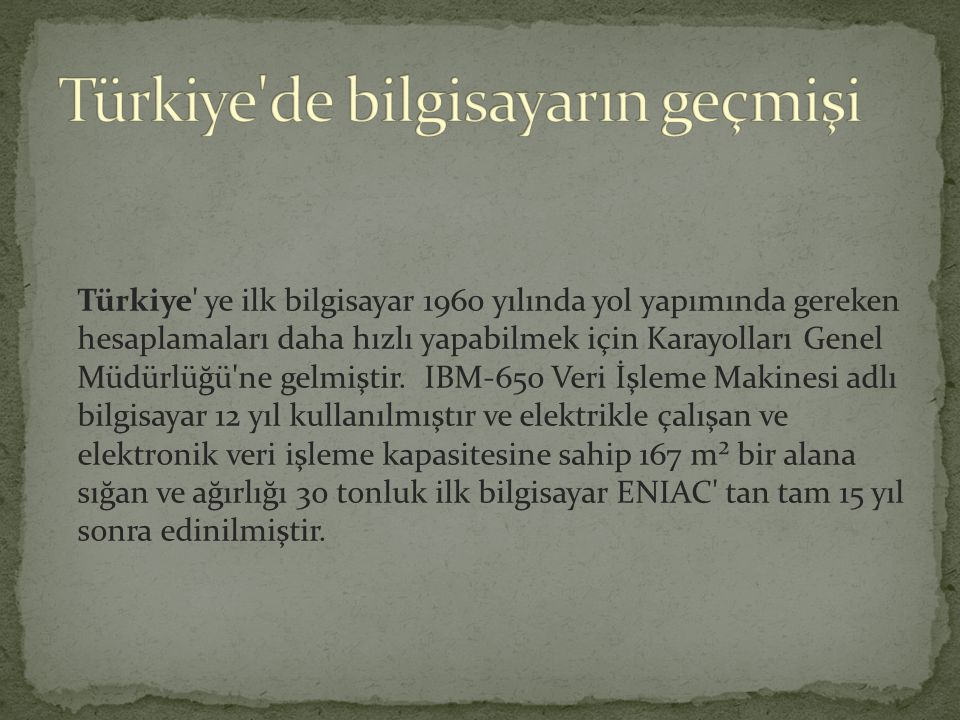 Türkiye ye ilk bilgisayar 1960 yılında yol yapımında gereken hesaplamaları daha hızlı yapabilmek için Karayolları Genel Müdürlüğü ne gelmiştir.