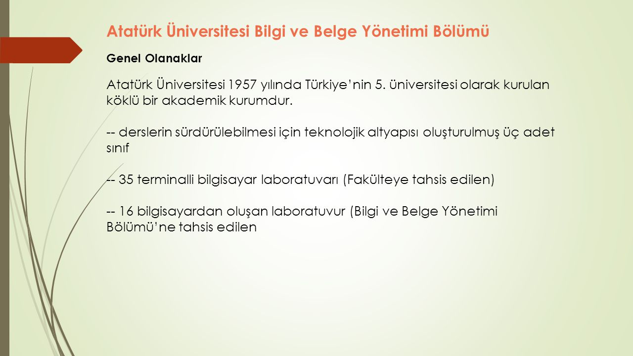 Atatürk Üniversitesi Bilgi ve Belge Yönetimi Bölümü Genel Olanaklar Kentte bölüm öğrencilerinin yararlanabileceği -- Erzurum İl Halk Kütüphanesi, -- Erzurumlu Emrah Edebiyat ve Müze Kütüphanesi, -- Erzurum Yazma Eser Kütüphanesi, -- Atatürk Üniversitesi Merkez Kütüphanesi ve -- Erzurum Teknik Üniversitesi Kütüphanesi olmak üzere beş kütüphane hizmet vermektedir.