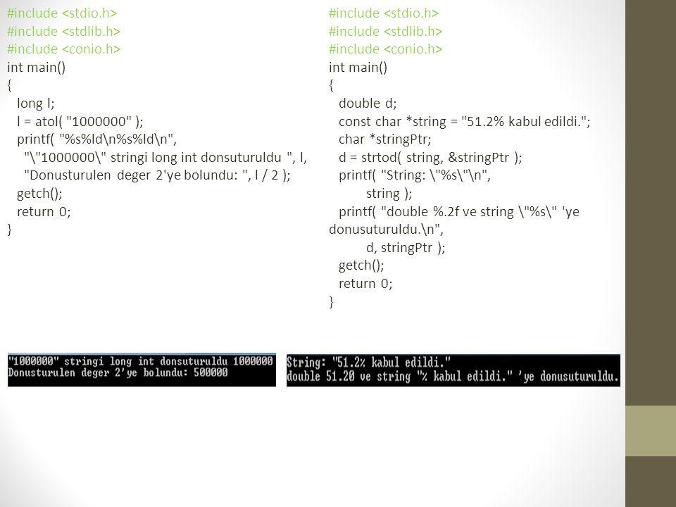 #include int main() { long l; l = atol( 1000000 ); printf( %s%ld\n%s%ld\n , \ 1000000\ stringi long int donsuturuldu , l, Donusturulen deger 2 ye bolundu: , l / 2 ); getch(); return 0; } #include int main() { double d; const char *string = 51.2% kabul edildi. ; char *stringPtr; d = strtod( string, &stringPtr ); printf( String: \ %s\ \n , string ); printf( double %.2f ve string \ %s\ ye donusuturuldu.\n , d, stringPtr ); getch(); return 0; }