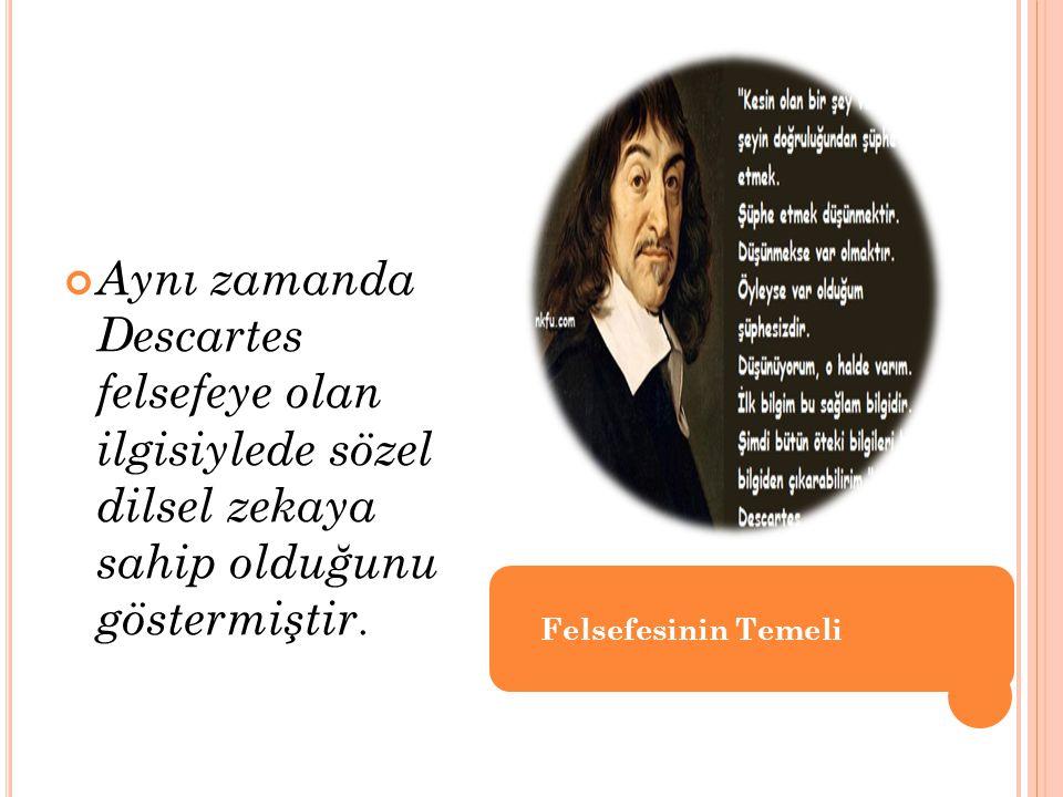 Aynı zamanda Descartes felsefeye olan ilgisiylede sözel dilsel zekaya sahip olduğunu göstermiştir. Felsefesinin Temeli