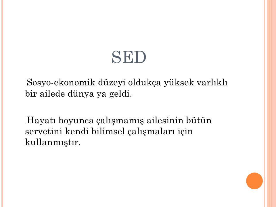 SED Sosyo-ekonomik düzeyi oldukça yüksek varlıklı bir ailede dünya ya geldi. Hayatı boyunca çalışmamış ailesinin bütün servetini kendi bilimsel çalışm
