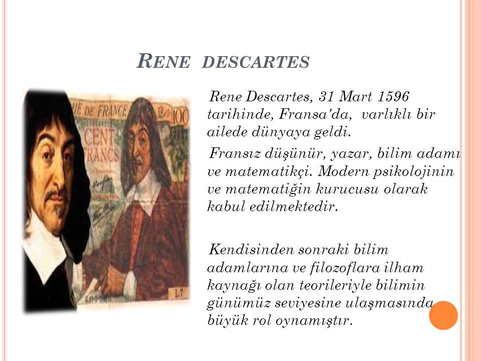R ENE DESCARTES Rene Descartes, 31 Mart 1596 tarihinde, Fransa'da, varlıklı bir ailede dünyaya geldi. Fransız düşünür, yazar, bilim adamı ve matematik