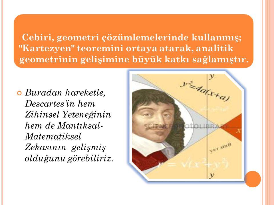 Buradan hareketle, Descartes'in hem Zihinsel Yeteneğinin hem de Mantıksal- Matematiksel Zekasının gelişmiş olduğunu görebiliriz. Cebiri, geometri çözü