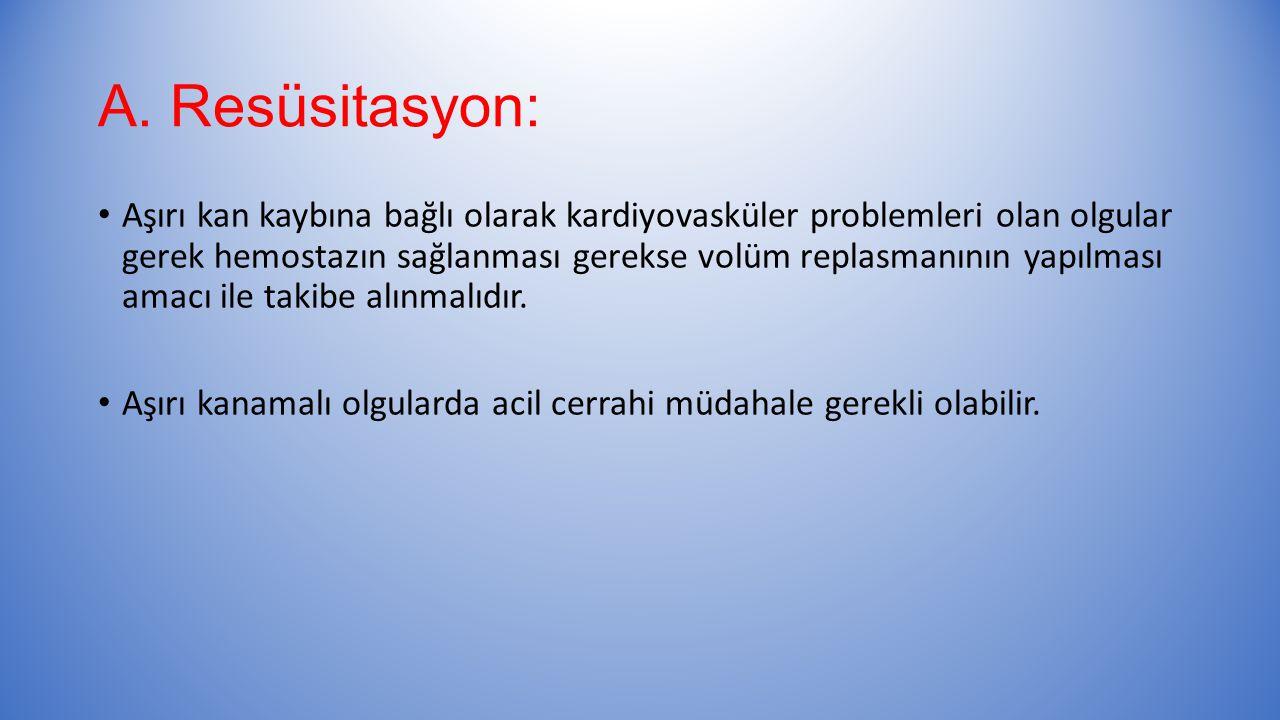 A. Resüsitasyon: Aşırı kan kaybına bağlı olarak kardiyovasküler problemleri olan olgular gerek hemostazın sağlanması gerekse volüm replasmanının yapıl