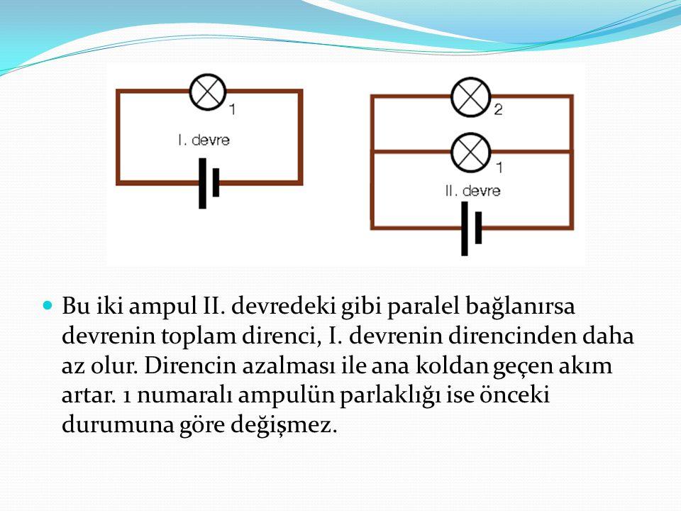 Bu iki ampul II. devredeki gibi paralel bağlanırsa devrenin toplam direnci, I. devrenin direncinden daha az olur. Direncin azalması ile ana koldan geç
