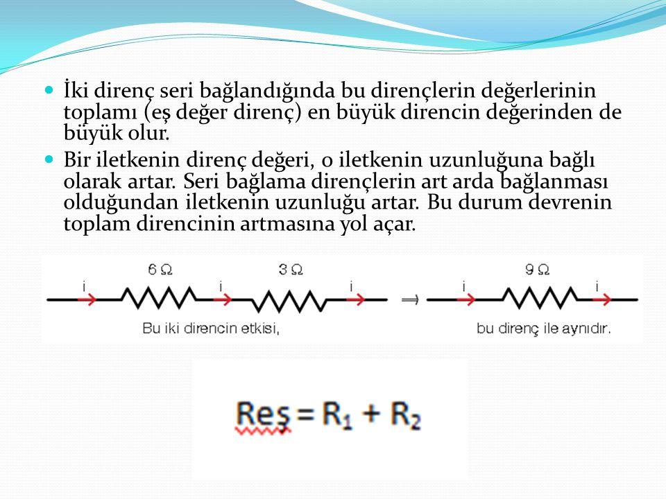 İki direnç seri bağlandığında bu dirençlerin değerlerinin toplamı (eş değer direnç) en büyük direncin değerinden de büyük olur. Bir iletkenin direnç d