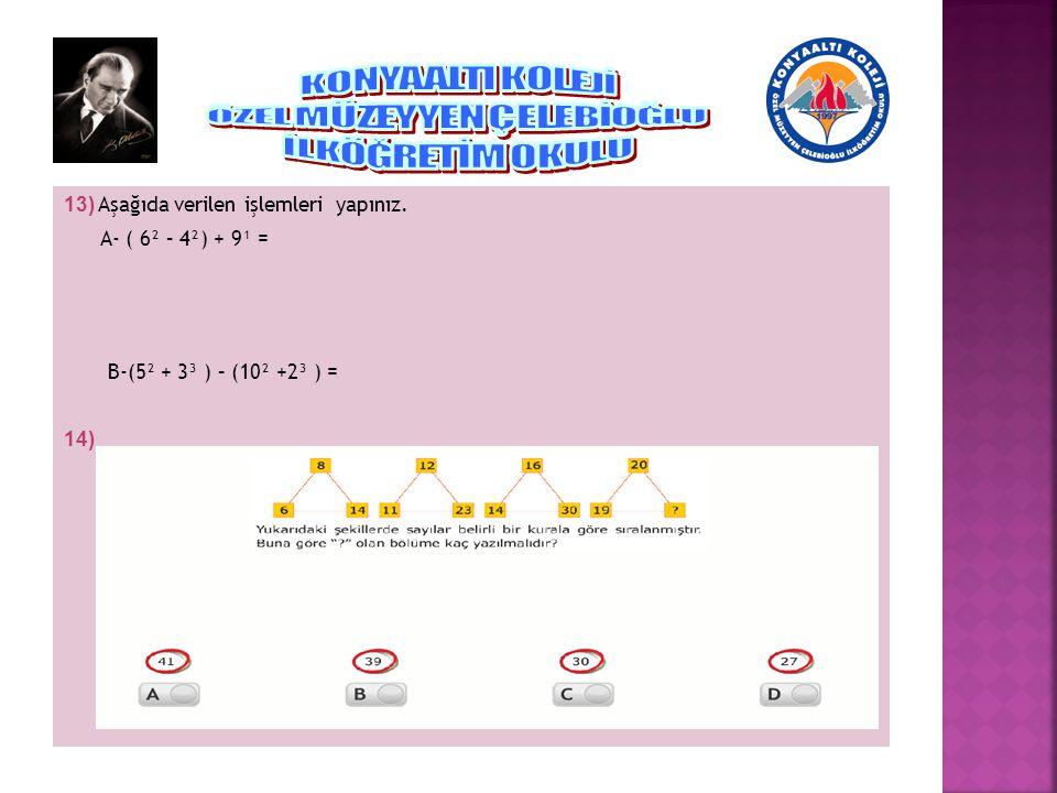 13) Aşağıda verilen işlemleri yapınız. A- ( 6² – 4²) + 9¹ = B-(5² + 3³ ) – (10² +2³ ) = 14)