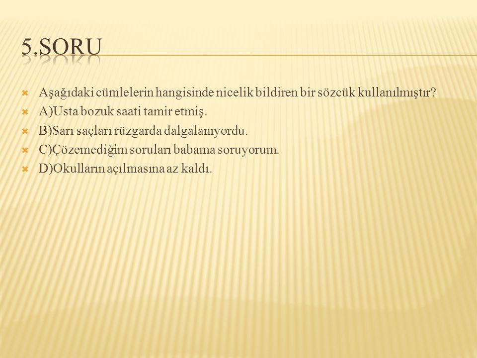 Aşağıdaki cümlelerin hangisinde nicelik bildiren bir sözcük kullanılmıştır?  A)Usta bozuk saati tamir etmiş.  B)Sarı saçları rüzgarda dalgalanıyor