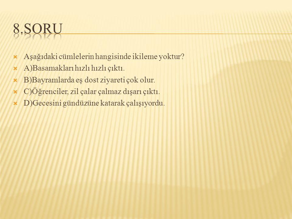  Aşağıdaki cümlelerin hangisinde ikileme yoktur. A)Basamakları hızlı hızlı çıktı.
