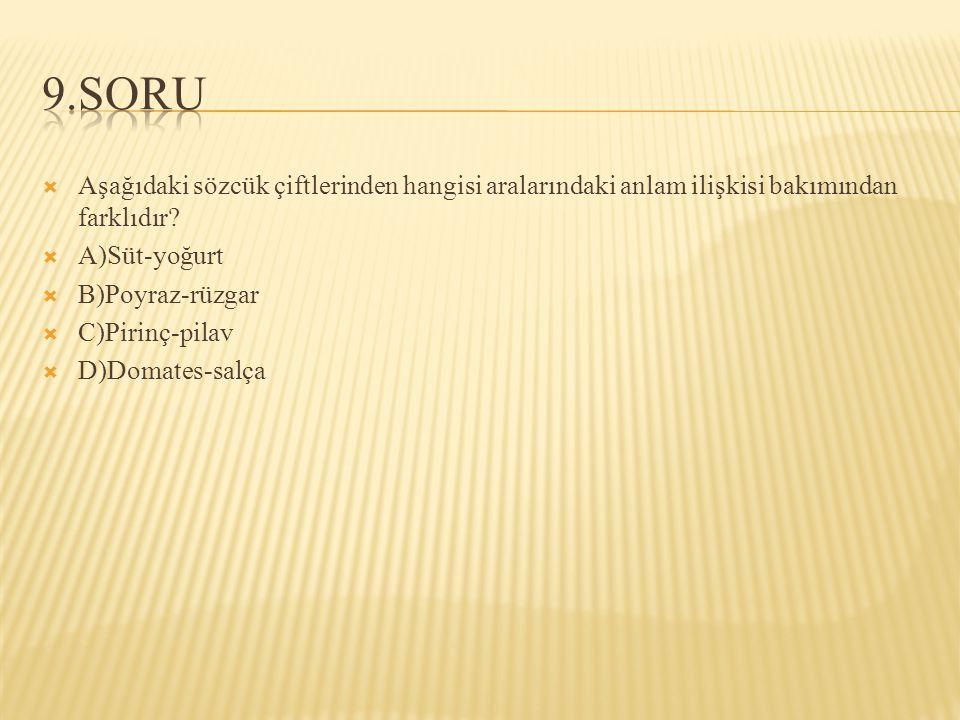  Aşağıdaki sözcük çiftlerinden hangisi aralarındaki anlam ilişkisi bakımından farklıdır?  A)Süt-yoğurt  B)Poyraz-rüzgar  C)Pirinç-pilav  D)Domate