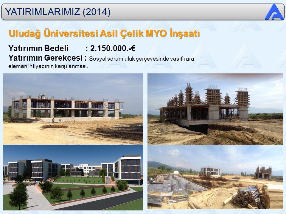 YATIRIMLARIMIZ (2014) Uludağ Üniversitesi Asil Çelik MYO İnşaatı Yatırımın Bedeli : 2.150.000.-€ Yatırımın Gerekçesi : Sosyal sorumluluk çerçevesinde vasıflı ara eleman ihtiyacının karşılanması.