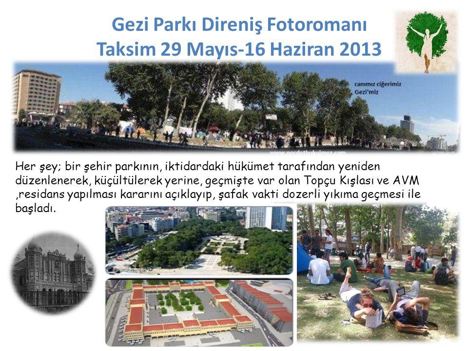 Gezi Parkı Direniş Fotoromanı Taksim 29 Mayıs-16 Haziran 2013 Her şey; bir şehir parkının, iktidardaki hükümet tarafından yeniden düzenlenerek, küçültülerek yerine, geçmişte var olan Topçu Kışlası ve AVM,residans yapılması kararını açıklayıp, şafak vakti dozerli yıkıma geçmesi ile başladı.