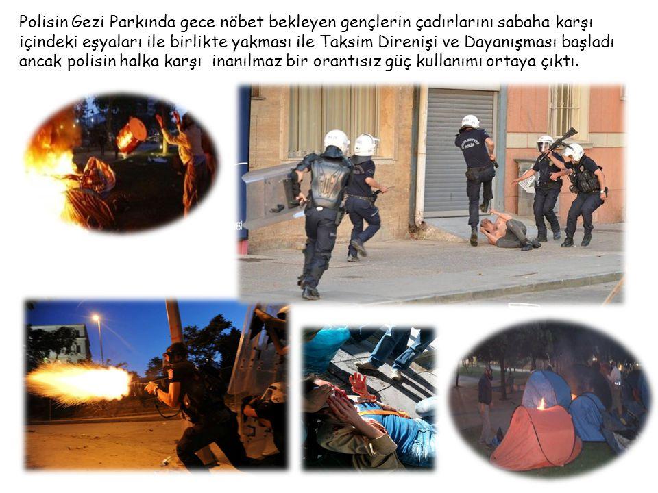 Polisin Gezi Parkında gece nöbet bekleyen gençlerin çadırlarını sabaha karşı içindeki eşyaları ile birlikte yakması ile Taksim Direnişi ve Dayanışması başladı ancak polisin halka karşı inanılmaz bir orantısız güç kullanımı ortaya çıktı.