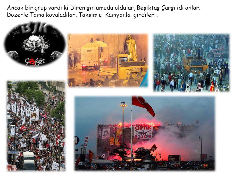 Ancak bir grup vardı ki Direnişin umudu oldular, Beşiktaş Çarşı idi onlar. Dozerle Toma kovaladılar, Taksim'e Kamyonla girdiler… DİVANDİVAN OTELİOTELİ