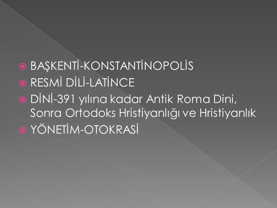  BAŞKENTİ-KONSTANTİNOPOLİS  RESMİ DİLİ-LATİNCE  DİNİ-391 yılına kadar Antik Roma Dini, Sonra Ortodoks Hristiyanlığı ve Hristiyanlık  YÖNETİM-OTOKRASİ