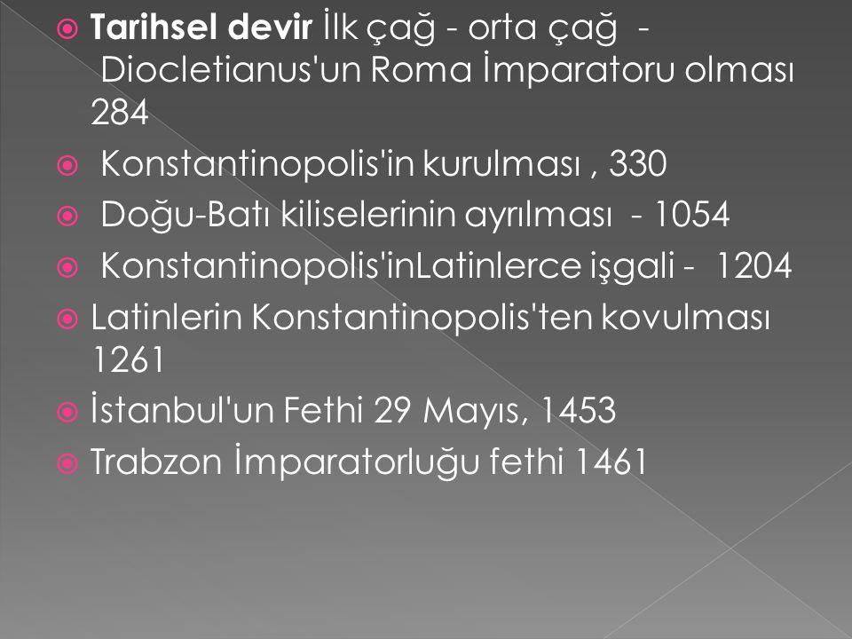  Tarihsel devir İlk çağ - orta çağ - Diocletianus un Roma İmparatoru olması 284  Konstantinopolis in kurulması, 330  Doğu-Batı kiliselerinin ayrılması - 1054  Konstantinopolis inLatinlerce işgali - 1204  Latinlerin Konstantinopolis ten kovulması 1261  İstanbul un Fethi 29 Mayıs, 1453  Trabzon İmparatorluğu fethi 1461